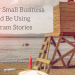 Why Your Small Business Should Be Using Instagram Stories